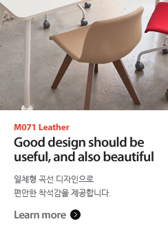 M071 Leather Good design should be useful, and also beautiful 일체형 곡선 디자인으로 편안한 착석감을 제공합니다.